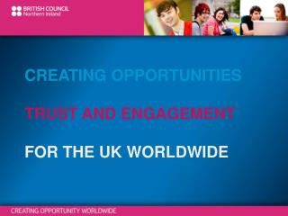 CREATING OPPORTUNITIES TRUST AND ENGAGEMENT FOR THE UK WORLDWIDE