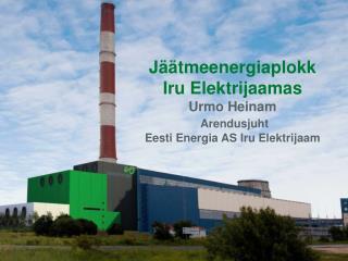 Jäätmeenergiaplokk  Iru Elektrijaamas Urmo Heinam Arendusjuht Eesti Energia AS Iru Elektrijaam