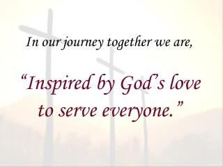 "In our journey together we are, ""Inspired by God's love to serve everyone."""