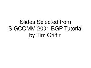 Slides Selected from SIGCOMM 2001 BGP Tutorial by Tim Griffin