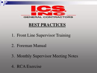 BEST PRACTICES  1.  Front Line Supervisor Training  2.  Foreman Manual  3.  Monthly Supervisor Meeting Notes   4.  RCA E