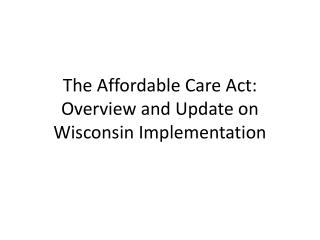 The Affordable Care Act: Overview and Update on Wisconsin Implementation