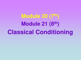Module 20 (7 th ) Module 21 (8 th )  Classical Conditioning