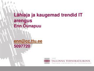 L�hiaja ja kaugemad trendid IT arengus  Enn �unapuu enn@cc.ttu.ee 5097720