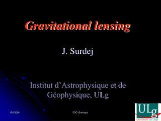 Gravitational lensing  J. Surdej Institut d�Astrophysique et de G�ophysique, ULg