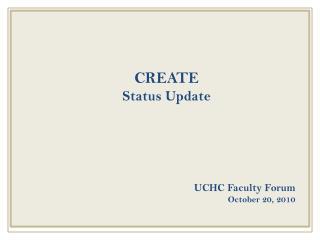 CREATE  Status Update UCHC Faculty Forum October 20, 2010