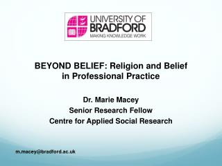 BEYOND BELIEF: Religion and Belief  in Professional Practice Dr. Marie Macey