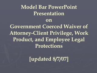 Model Bar PowerPoint Presentation on Government Coerced Waiver of Attorney-Client Privilege, Work Product, and Employee