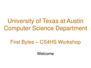 University of Texas at Austin Computer Science Department First Bytes � CS4HS Workshop