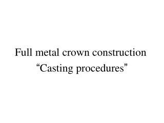 Full metal crown construction  � Casting procedures �
