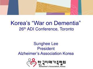 "Korea's ""War on Dementia""  26 th  ADI Conference, Toronto"