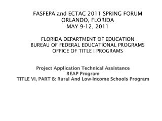FASFEPA and ECTAC 2011 SPRING FORUM ORLANDO, FLORIDA MAY 9-12, 2011  FLORIDA DEPARTMENT OF EDUCATION BUREAU OF FEDERAL E