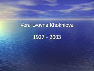 Vera Lvovna Khokhlova 1927 - 2003