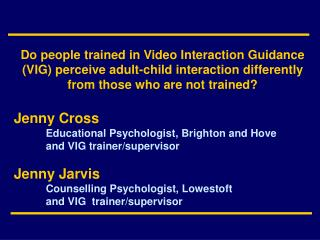 Jenny Cross 	Educational Psychologist, Brighton and Hove 	and VIG trainer/supervisor Jenny Jarvis
