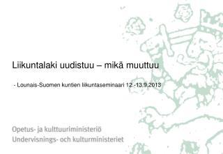 Liikuntalaki uudistuu – mikä muuttuu  - Lounais-Suomen kuntien liikuntaseminaari 12.-13.9.2013