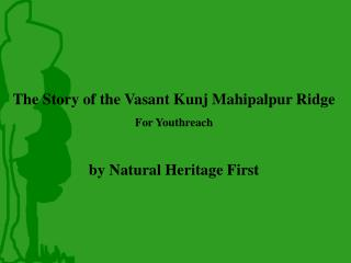 The Story of the Vasant Kunj Mahipalpur Ridge For Youthreach by Natural Heritage First