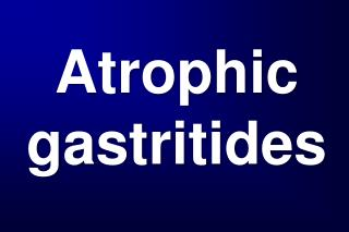 Atrophic  gastritides