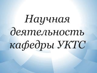 Научная деятельность кафедры УКТС