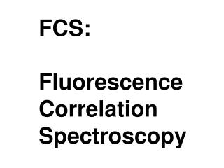 FCS:   Fluorescence Correlation Spectroscopy