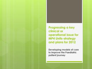 Progressing a key clinical or operational issue for MP4 Units-strategy and plans for 2012