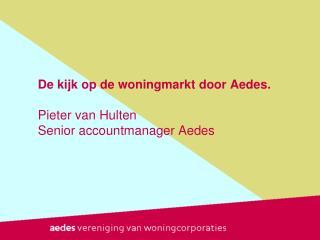 De kijk op de woningmarkt door Aedes. Pieter van Hulten Senior accountmanager  Aedes