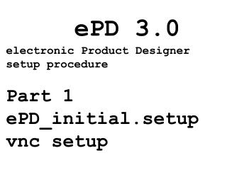 ePD 3.0 electronic Product Designer setup procedure Part 1 ePD_initial.setup vnc setup