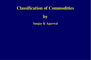 Classification of Commodities by  Sanjay K Agarwal