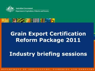 Grain Export Certification Reform Package 2011 Industry briefing sessions