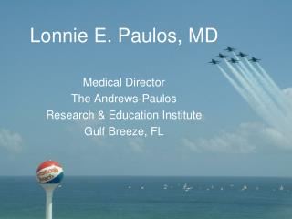 Lonnie E. Paulos, MD Medical Director The Andrews-Paulos  Research & Education Institute