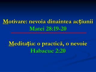 M otivare: nevoia dinaintea acțiunii Matei 28:19-20 M editația: o practică, o nevoie Habacuc 2:20