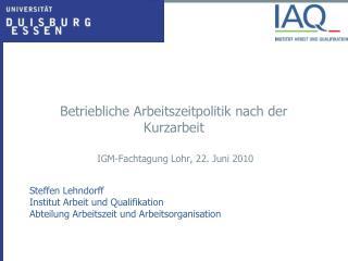 Betriebliche Arbeitszeitpolitik nach der Kurzarbeit  IGM-Fachtagung Lohr, 22. Juni 2010