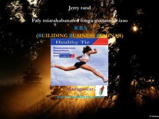 Jerry rand Faly miarahabanareo tonga manatrika izao B.B.S ( B UILIDING  B USINESS  S EMINAR)