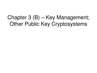 Chapter 3 B   Key Management; Other Public Key Cryptosystems