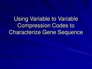 Using Variable to Variable Compression Codes to Characterize Gene Sequence