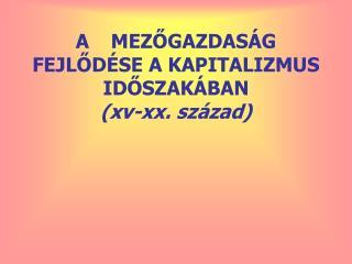 A MEZŐGAZDASÁG FEJLŐDÉSE A KAPITALIZMUS IDŐSZAKÁBAN (xv-xx. század)
