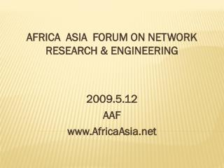 AFRICA  ASIA  FORUM ON NETWORK RESEARCH & ENGINEERING 2009.5.12 AAF AfricaAsia