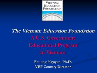 The Vietnam Education Foundation A U.S. Government  Educational Program in Vietnam