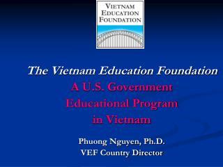 The Vietnam Education Foundation A U.S. Government  Educational Program in Vietnam