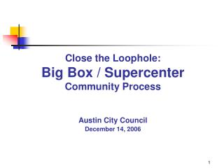 Close the Loophole: Big Box / Supercenter Community Process Austin City Council December 14, 2006