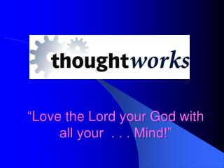 """ Love the Lord your God with all your  . . . Mind!"""