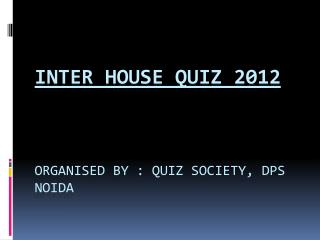 Inter House Quiz 2012 Organised by : Quiz Society,  DpS Noida
