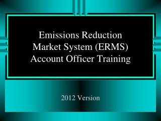 Emissions Reduction Market System (ERMS) Account Officer Training