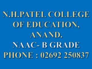 N.H.PATEL COLLEGE OF EDUCATION, ANAND . NAAC- B GRADE PHONE : 02692 250837