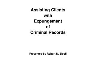 Assisting Clients  with  Expungement  of  Criminal Records Presented by Robert D. Sicoli