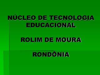 NÚCLEO DE TECNOLOGIA EDUCACIONAL  ROLIM DE MOURA RONDÔNIA