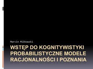 Wstęp do kognitywistyki PROBABILISTYCZNE MODELE RACJONALNOŚCI I POZNANIA
