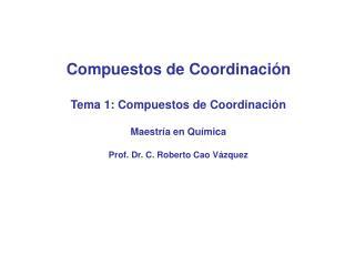 Compuestos de Coordinación Tema 1: Compuestos de Coordinación Maestría en Química