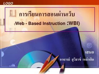 การเรียนการสอนผ่านเว็บ ( Web - Based Instruction  : WBI)