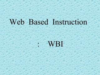 Web  Based  Instruction   :    WBI
