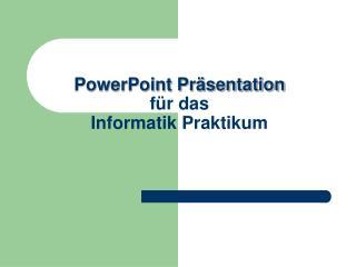 PowerPoint Präsentation für das Informatik Praktikum